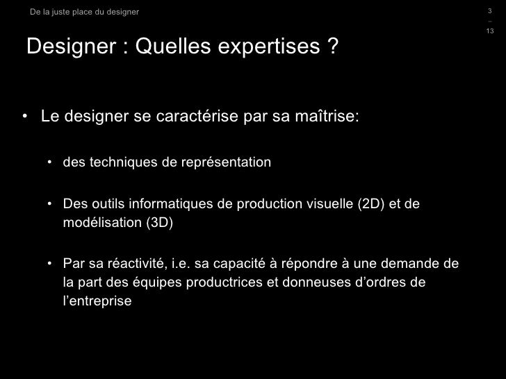 Designer : Quelles expertises ?  <ul><li>Le designer se caractérise par sa maîtrise: </li></ul><ul><ul><li>des techniques ...