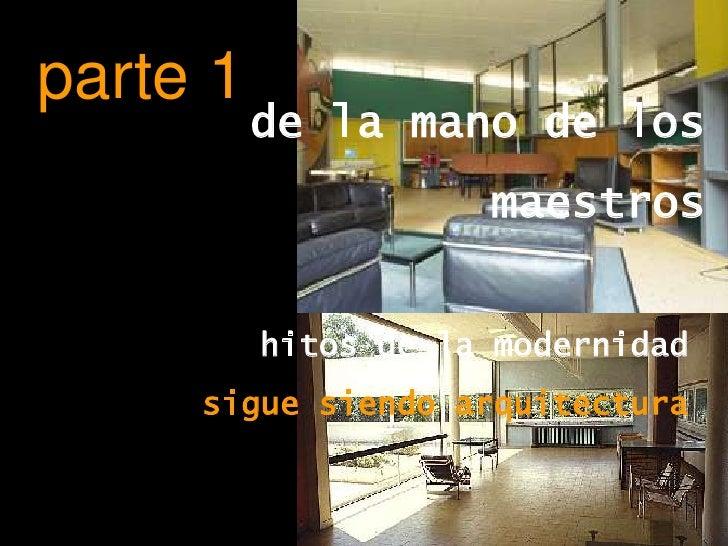 parte 1<br />de la mano de los<br />         maestros<br />hitos de la modernidad<br />sigue siendo arquitectura<br />