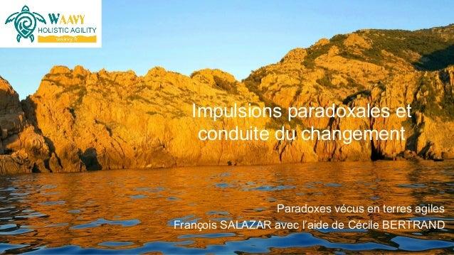 Paradoxes vécus en terres agiles François SALAZAR avec l'aide de Cécile BERTRAND Impulsions paradoxales et conduite du cha...