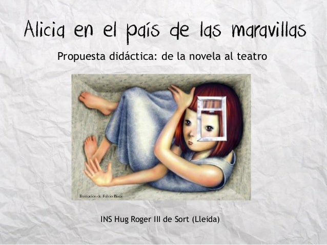 Alicia en el país de las maravillas  Propuesta didáctica: de la novela al teatro  Ilustración de Fulvio Bisca  INS Hug Rog...
