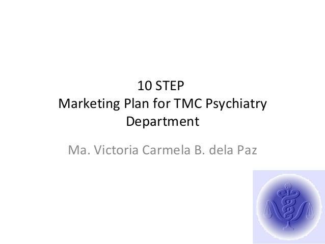 10 STEP Marketing Plan for TMC Psychiatry Department Ma. Victoria Carmela B. dela Paz