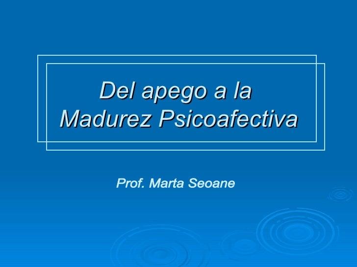 Del apego a la  Madurez Psicoafectiva Prof. Marta Seoane