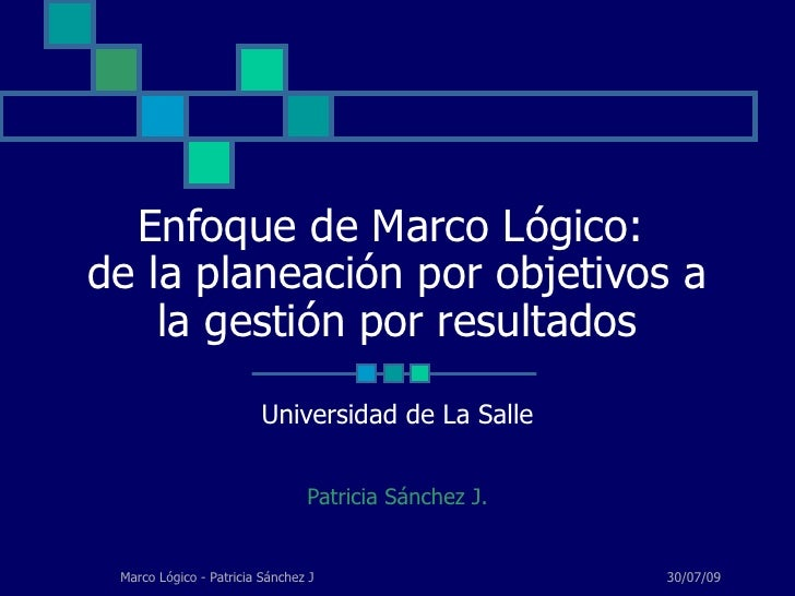 Enfoque de Marco Lógico:  de la planeación por objetivos a la gestión por resultados Universidad de La Salle Patricia Sánc...