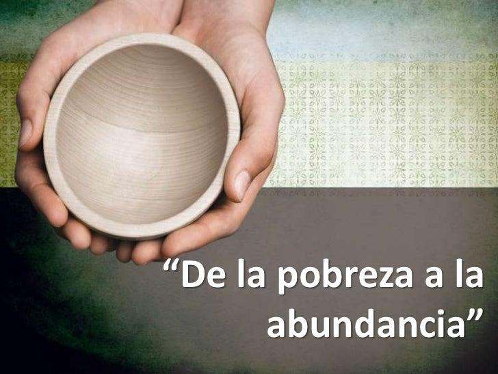 """""""De la pobreza a la      abundancia"""""""