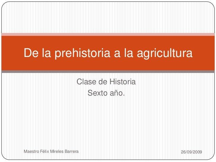 Clase de Historia <br />Sexto año.<br />26/09/2009<br />Maestro Félix Mireles Barrera<br />De la prehistoria a la agricult...