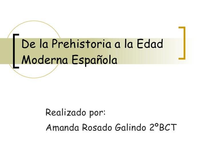 De la Prehistoria a la Edad Moderna Española Realizado por: Amanda Rosado Galindo 2ºBCT