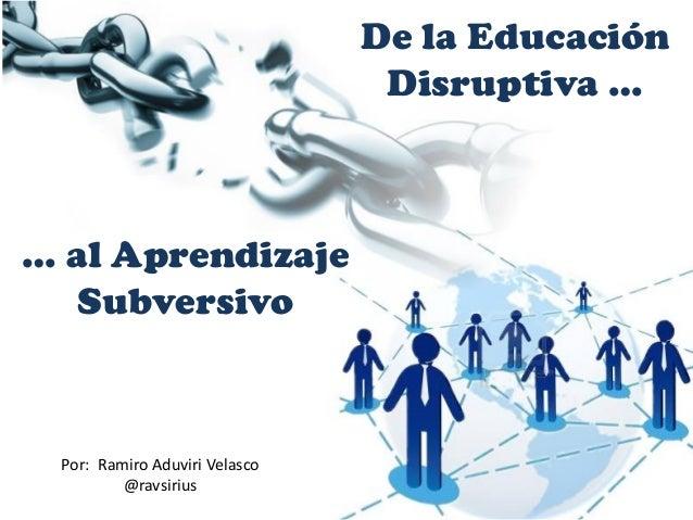De la Educación Disruptiva … … al Aprendizaje Subversivo Por: Ramiro Aduviri Velasco @ravsirius