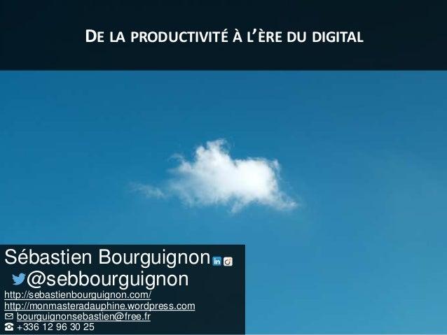 DE LA PRODUCTIVITÉ À L'ÈRE DU DIGITAL Sébastien Bourguignon @sebbourguignon http://sebastienbourguignon.com/ http://monmas...