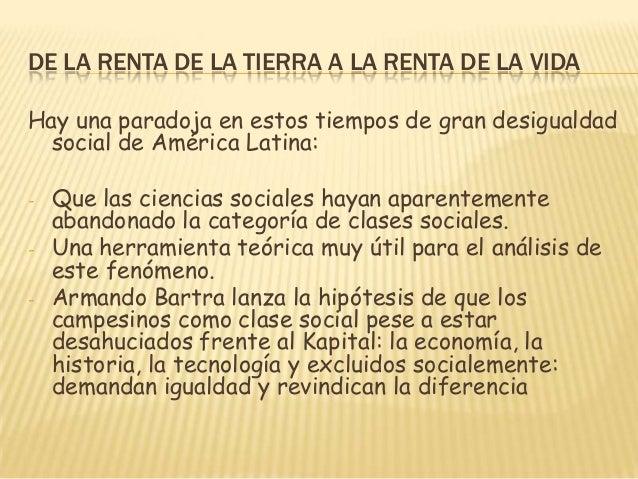 DE LA RENTA DE LA TIERRA A LA RENTA DE LA VIDA Hay una paradoja en estos tiempos de gran desigualdad social de América Lat...