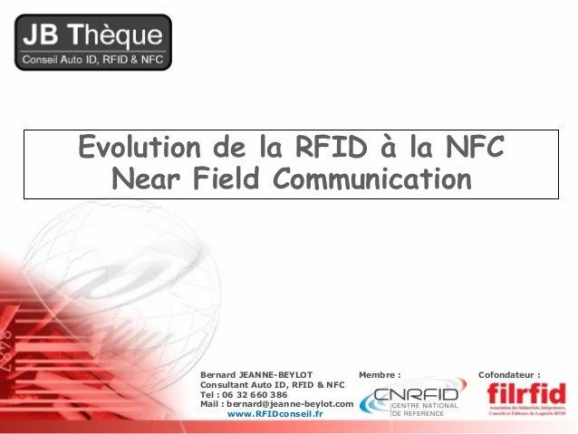 Evolution de la RFID à la NFC  Near Field Communication        Bernard JEANNE-BEYLOT            Membre :   Cofondateur :  ...