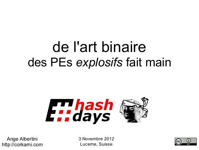 de lart binaire           des PEs explosifs fait main   Ange Albertini        3 Novembre 2012http://corkami.com        Luc...
