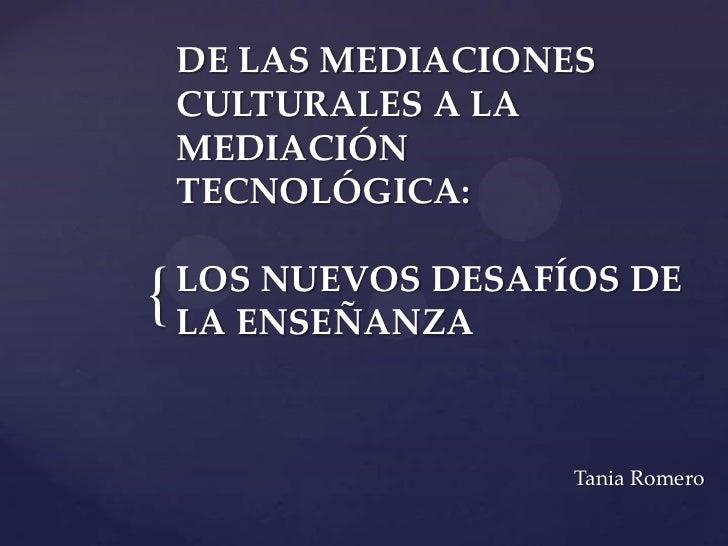 DE LAS MEDIACIONES    CULTURALES A LA    MEDIACIÓN    TECNOLÓGICA:    LOS NUEVOS DESAFÍOS DE{   LA ENSEÑANZA              ...