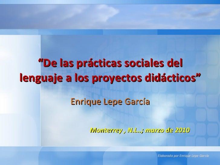 """"""" De las prácticas sociales del lenguaje a los proyectos didácticos"""" Enrique Lepe García Monterrey , N.L..; marzo de 2010"""