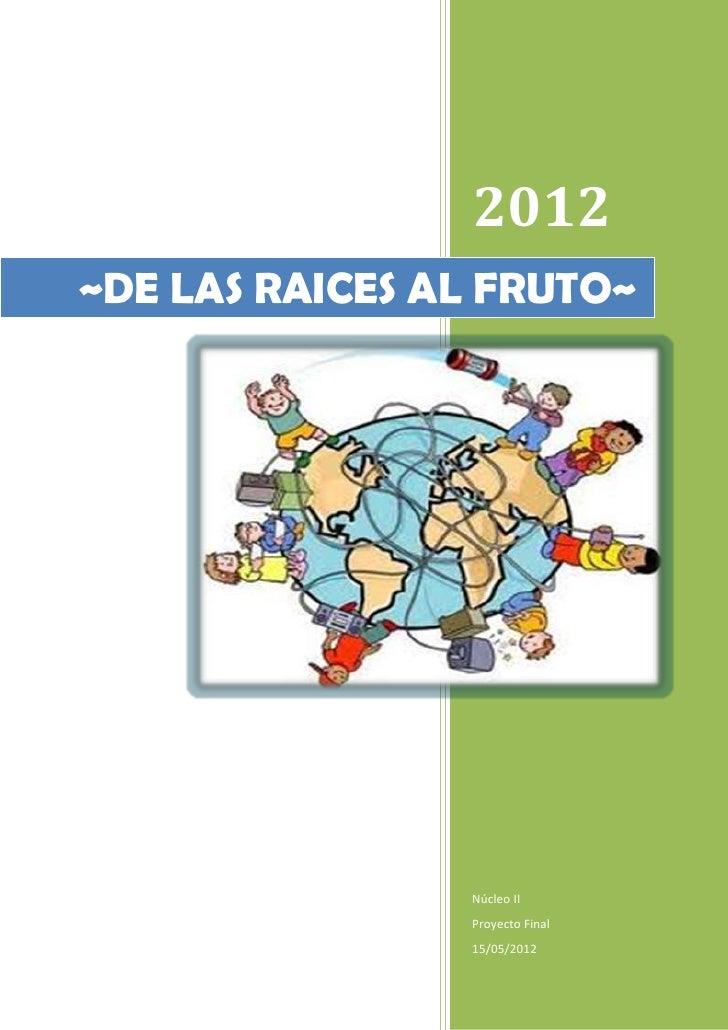 2012~DE LAS RAICES AL FRUTO~                Núcleo II                Proyecto Final                15/05/2012