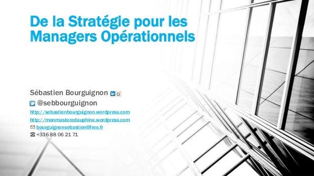 De la Stratégie pour les  Managers Opérationnels  Sébastien Bourguignon  @sebbourguignon  http://sebastienbourguignon.word...