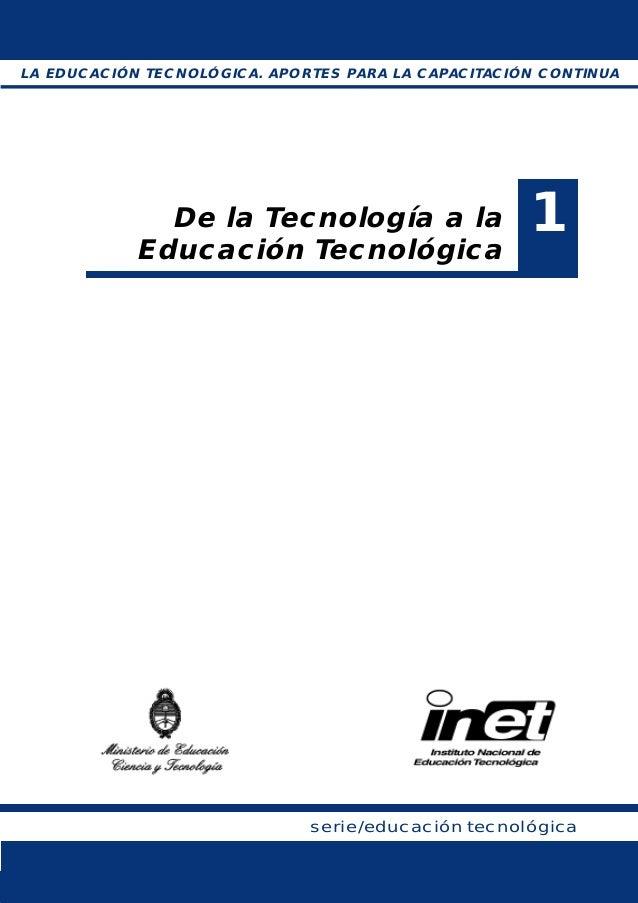 De la Tecnología a la Educación Tecnológica serie/educación tecnológica 1 LA EDUCACIÓN TECNOLÓGICA. APORTES PARA LA CAPACI...