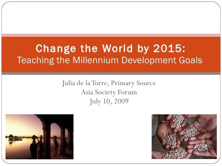 Julia de la Torre, Primary Source Asia Society Forum July 10, 2009 Change the World by 2015: Teaching the Millennium Devel...