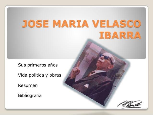 JOSE MARIA VELASCO IBARRA Sus primeros años Vida politica y obras Resumen Bibliografia