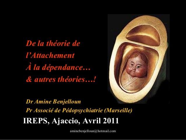 De la théorie del'AttachementÀ la dépendance…& autres théories…!Dr Amine BenjellounPr Associé de Pédopsychiatrie (Marseill...