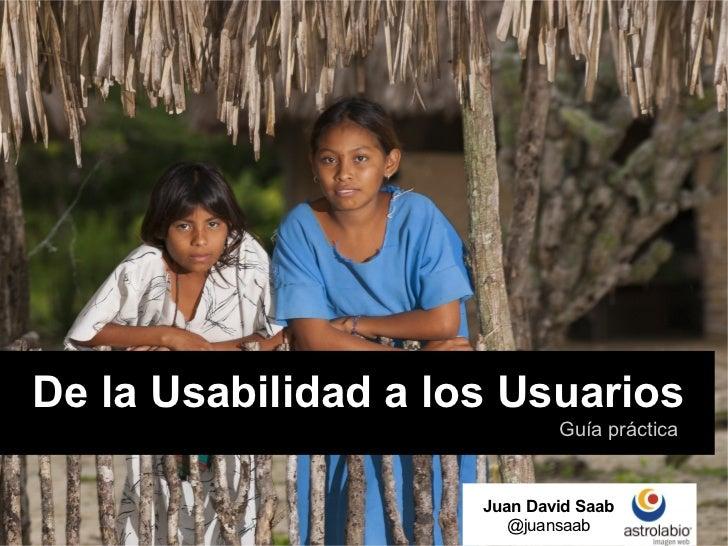De la Usabilidad a los Usuarios                             Guía práctica                     Juan David Saab             ...