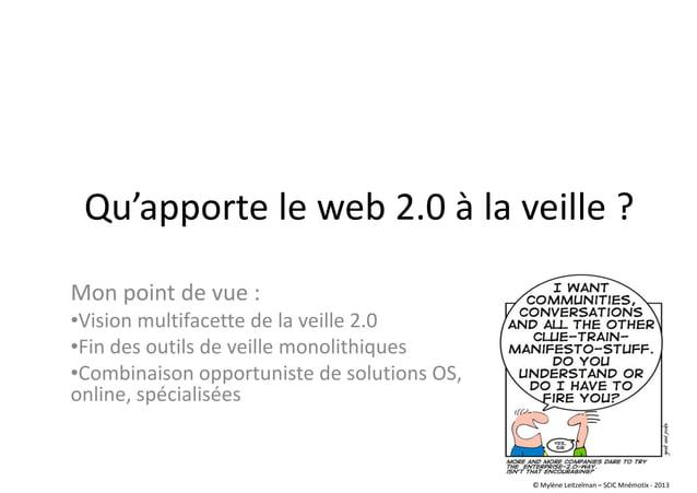 Qu'apporte le web 2.0 à la veille ? Mon point de vue : •Vision multifacette de la veille 2.0 •Fin des outils de veille mon...