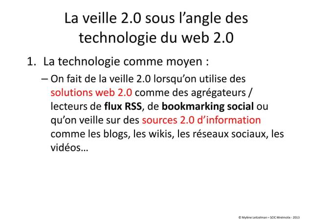 La veille 2.0 sous l'angle des technologie du web 2.0 1. La technologie comme moyen : – On fait de la veille 2.0 lorsqu'on...