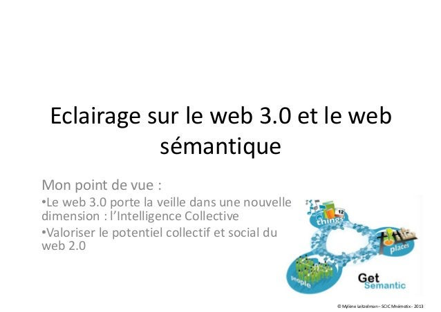Eclairage sur le web 3.0 et le web sémantique Mon point de vue : •Le web 3.0 porte la veille dans une nouvelle dimension :...