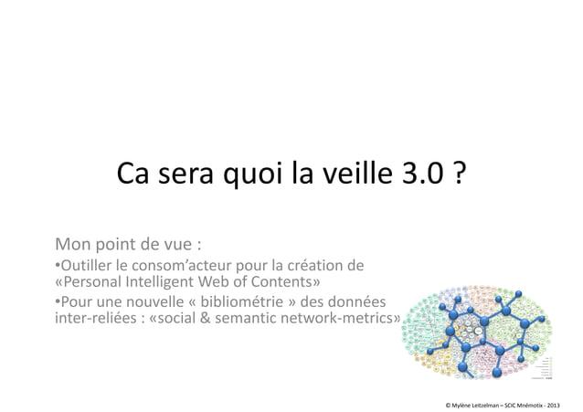 Ca sera quoi la veille 3.0 ? Mon point de vue : •Outiller le consom'acteur pour la création de «Personal Intelligent Web o...