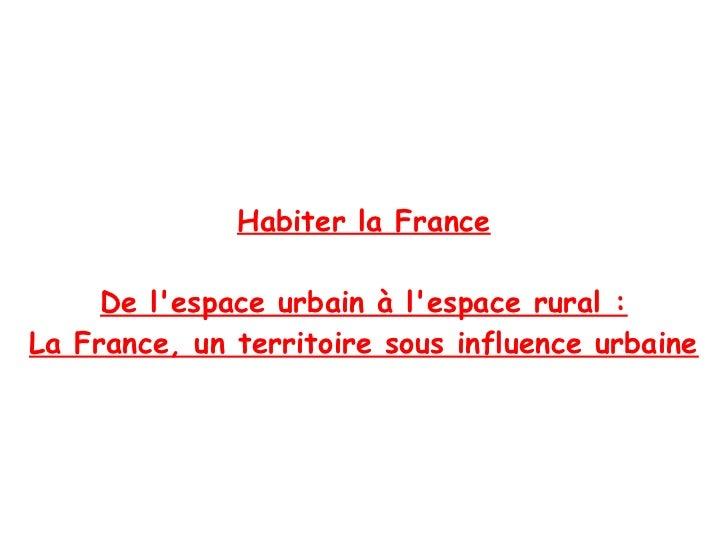 Habiter la France     De lespace urbain à lespace rural :La France, un territoire sous influence urbaine