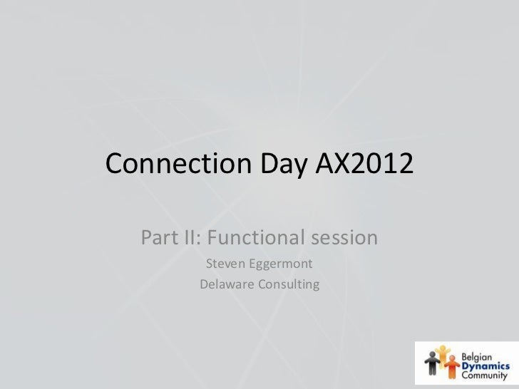 Connection Day AX2012  Part II: Functional session         Steven Eggermont        Delaware Consulting