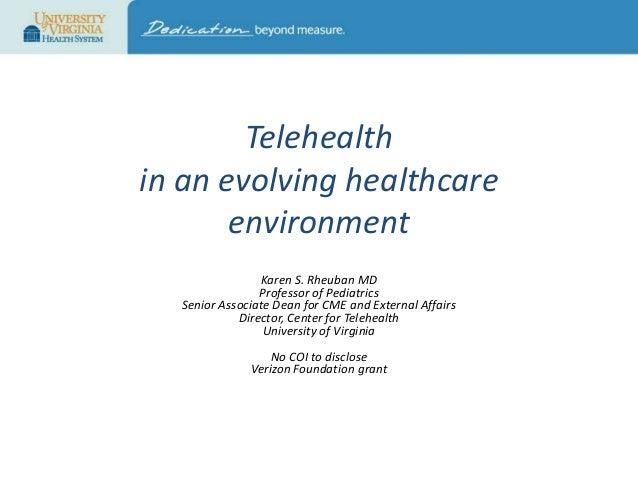 Telehealth in an evolving healthcare environment Karen S. Rheuban MD Professor of Pediatrics Senior Associate Dean for CME...