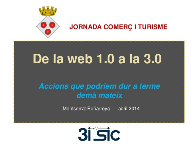 De la web 1.0 a la 3.0 Accions que podríem dur a terme demà mateix Montserrat Peñarroya – abril 2014 JORNADA COMERÇ I TURI...