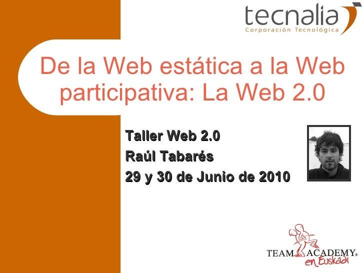 De la Web estática a la Web participativa: La Web 2.0 Taller Web 2.0 Raúl Tabarés 29 y 30 de Junio de 2010