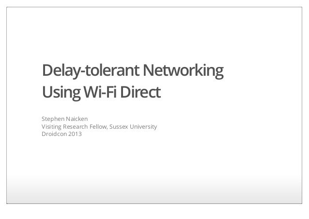 Delay-tolerantNetworking UsingWi-FiDirect Stephen Naicken Visiting Research Fellow, Sussex University Droidcon 2013