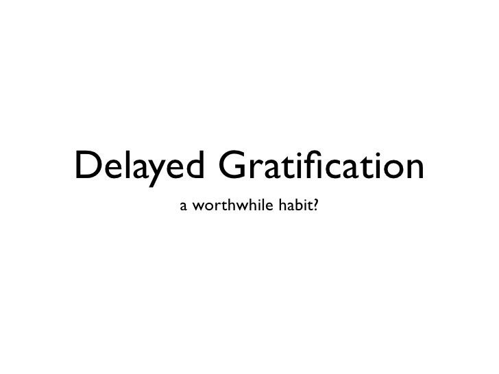 Delayed Gratification       a worthwhile habit?