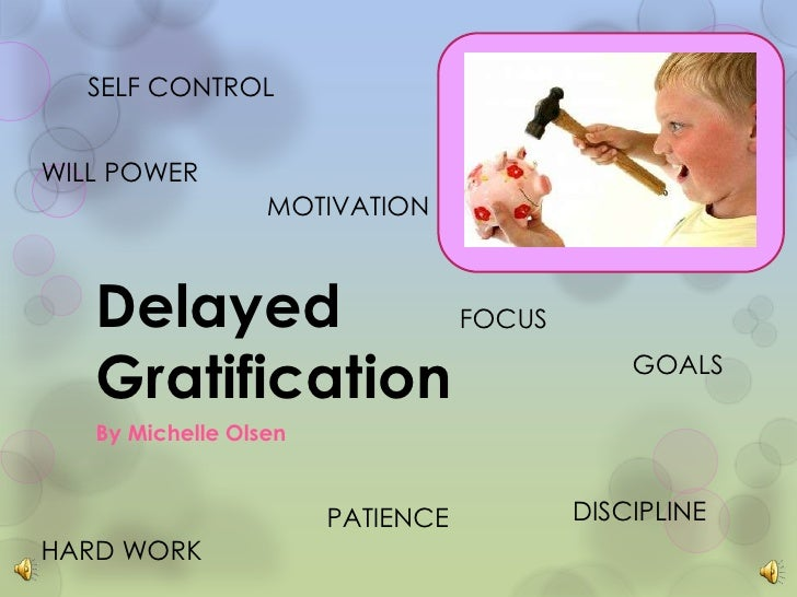 Delayed Gratification<br />By Michelle Olsen<br />SELF CONTROL<br />WILL POWER<br />MOTIVATION<br />FOCUS<br />GOALS<br />...