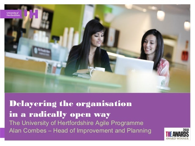 Delayering the organisation in a radically open way The University of Hertfordshire Agile Programme Alan Combes – Head of ...