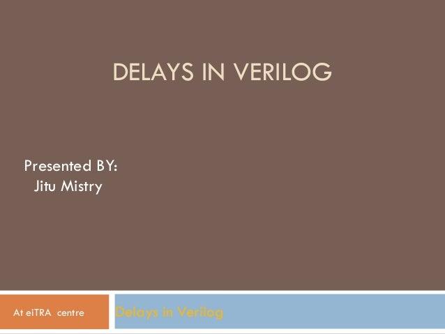 DELAYS IN VERILOG Delays in Verilog Presented BY: Jitu Mistry At eiTRA centre
