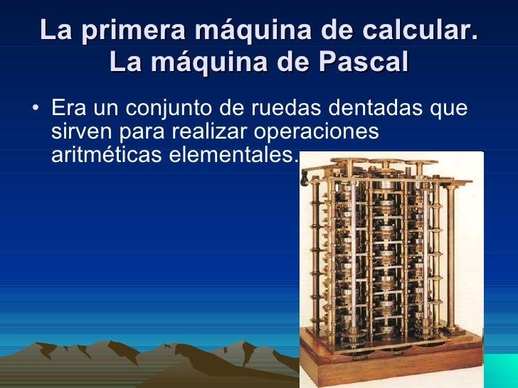 La primera máquina de calcular. La máquina de Pascal <ul><li>Era un conjunto de ruedas dentadas que sirven para realizar o...