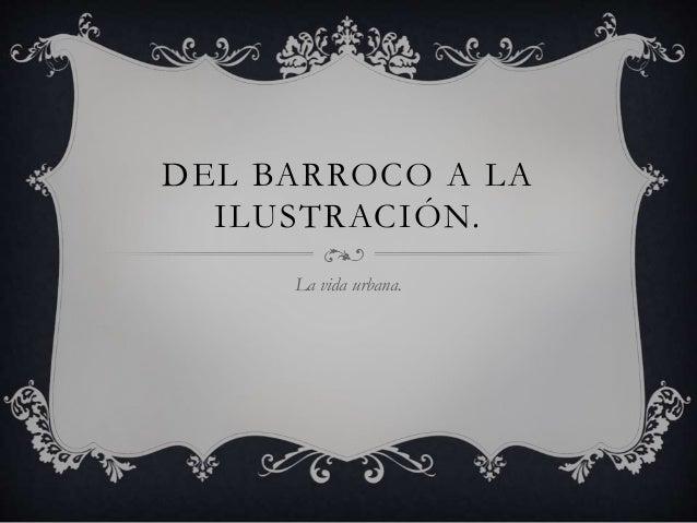 DEL BARROCO A LA ILUSTRACIÓN. La vida urbana.