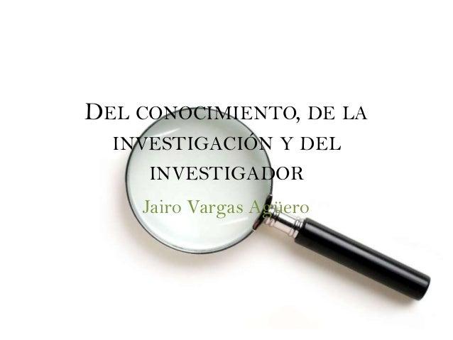 DEL CONOCIMIENTO, DE LA  INVESTIGACIÓN Y DEL     INVESTIGADOR    Jairo Vargas Agüero