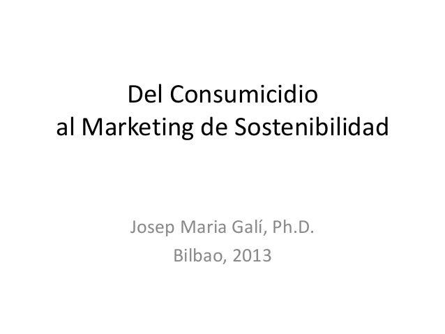Del Consumicidioal Marketing de SostenibilidadJosep Maria Galí, Ph.D.Bilbao, 2013