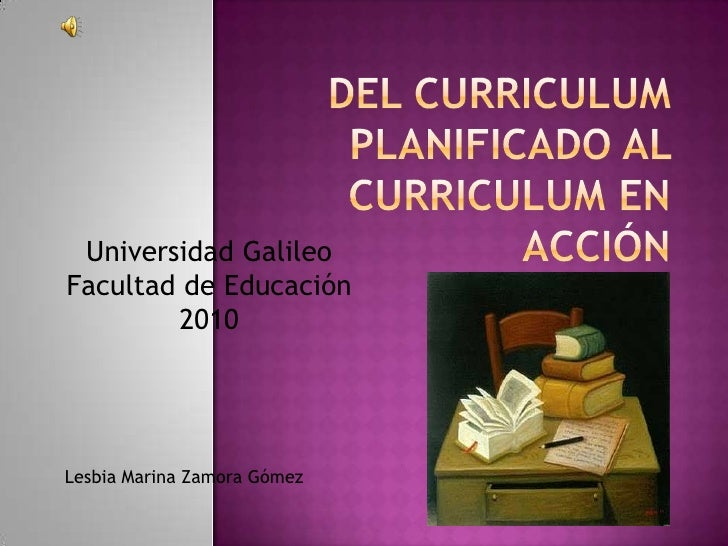 Del curriculum planificado al curriculum en acción<br />Universidad Galileo <br />Facultad de Educación<br />2010<br />Les...