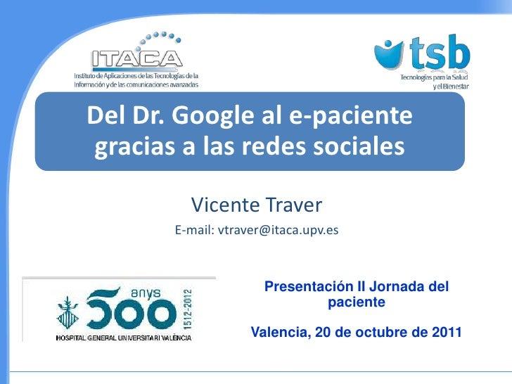 Del Dr. Google al e-pacientegracias a las redes sociales         Vicente Traver       E-mail: vtraver@itaca.upv.es        ...