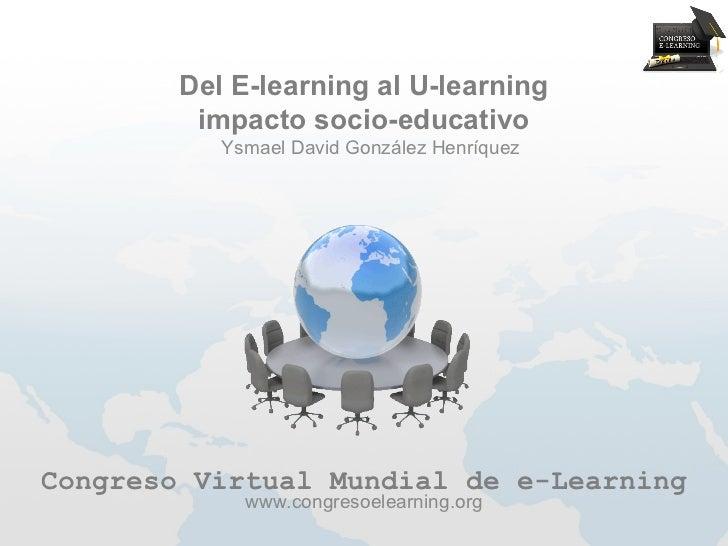 Del E-learning al U-learning         impacto socio-educativo           Ysmael David González HenríquezCongreso Virtual Mun...
