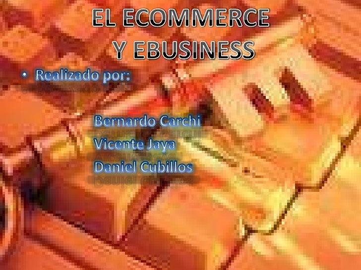 EL ECOMMERCE Y EBUSINESS<br />Realizado por:<br />Bernardo Carchi <br />Vicente Jaya<br />Daniel Cubillos <br />
