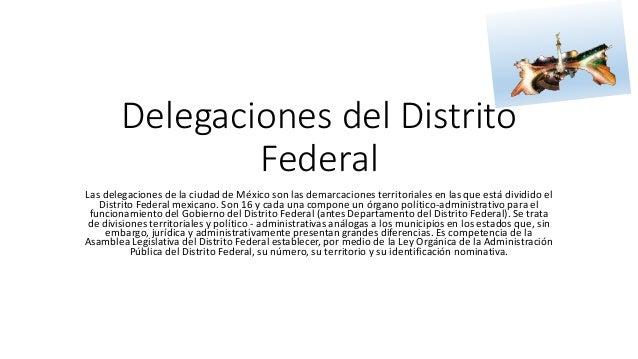Delegaciones del Distrito Federal Las delegaciones de la ciudad de México son las demarcaciones territoriales en las que e...