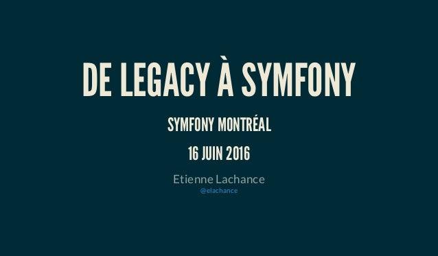DE LEGACY À SYMFONY SYMFONY MONTRÉAL 16 JUIN 2016 Etienne Lachance @elachance