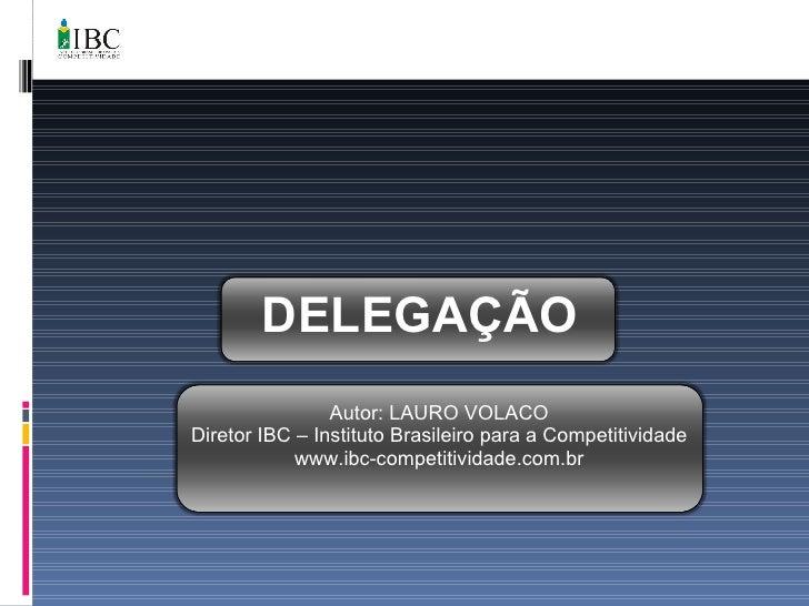 DELEGAÇÃO Autor: LAURO VOLACO Diretor IBC – Instituto Brasileiro para a Competitividade www.ibc-competitividade.com.br