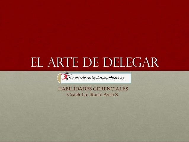 EL ARTE DE DELEGAR HABILIDADES GERENCIALES Coach Lic. Rocio Avila S.